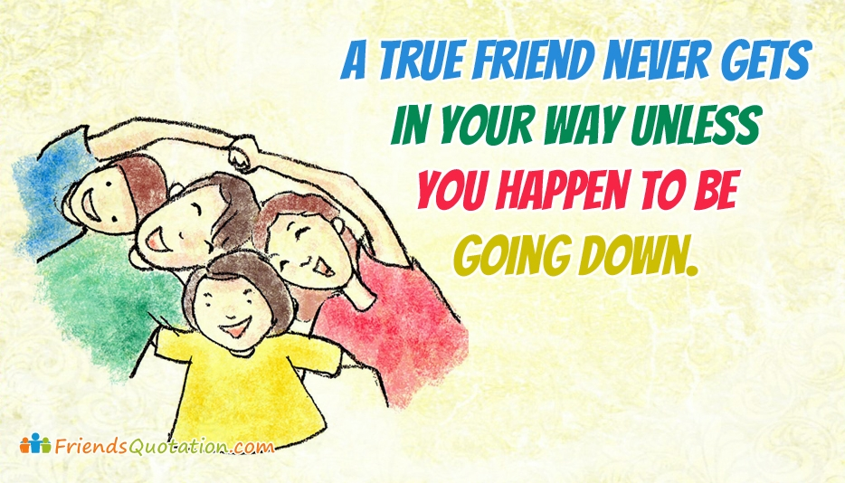 A True Friend Never Gets In Your Way Unless You Happen To Be Going Down - Arnold H. Glasow