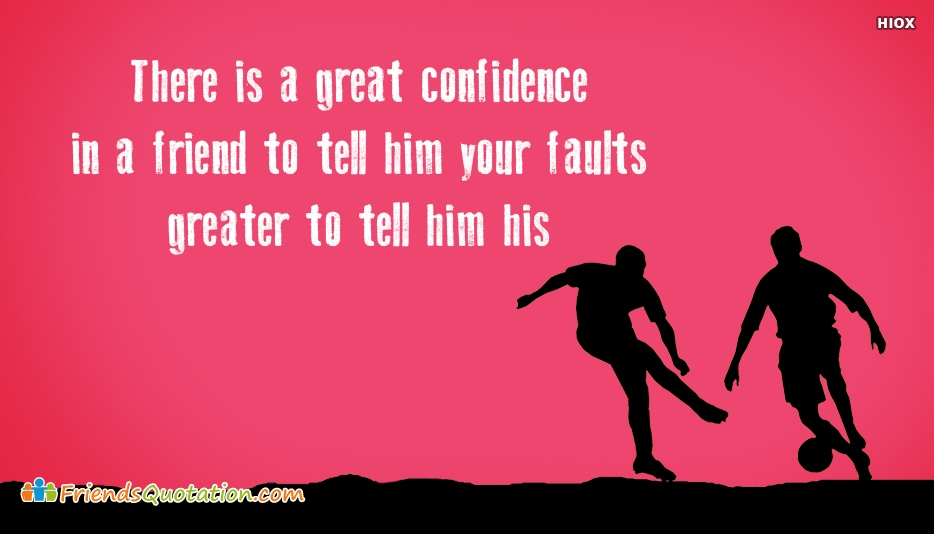 There is A Great Confidence In A Friend To Tell Him Your Faults; Greater To Tell Him His - Benjamin Franklin