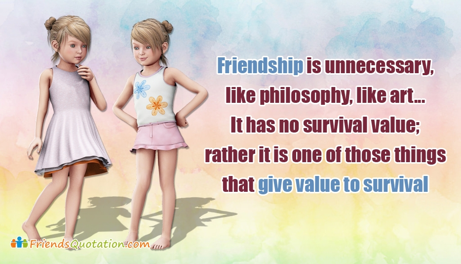 Friendship is Unnecessary, Like Philosophy, Like Art... It Has No Survival Value; Rather It is One of Those Things That Give Value to Survival - Best Friends Quotes for Friendship
