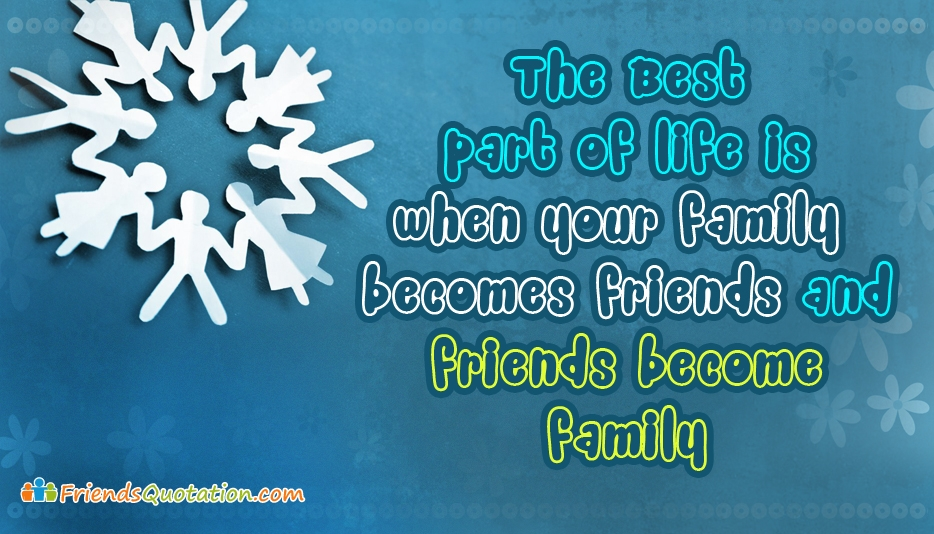 The Best Part of Life is when Your Family Becomes Friends and Friends Become Family - Best Friends Quotes for Friends