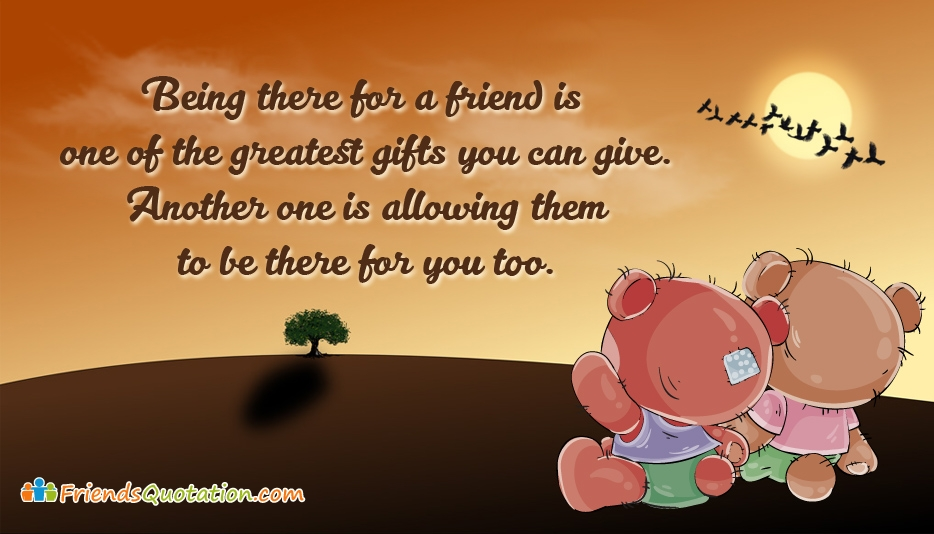 Being There for a Friend is One of the Greatest Gifts You Can Give. Another One is Allowing Them to be There for You Too - Best Friends Quotes for Understanding