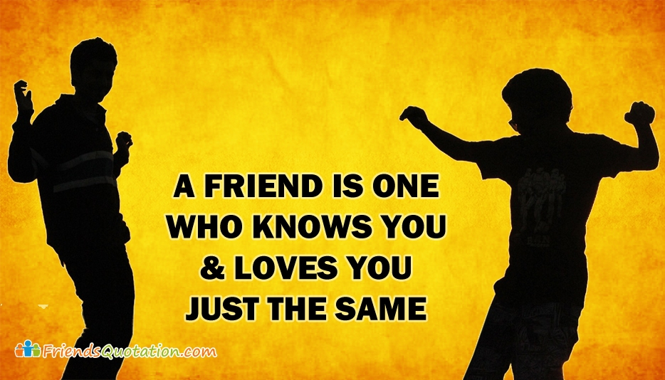 A Friend Is One Who Knows You And Loves You Just The Same - Elbert Hubbard