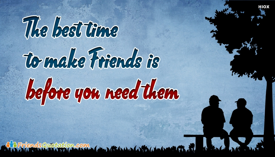 The Best Time To Make Friends Is Before You Need Them