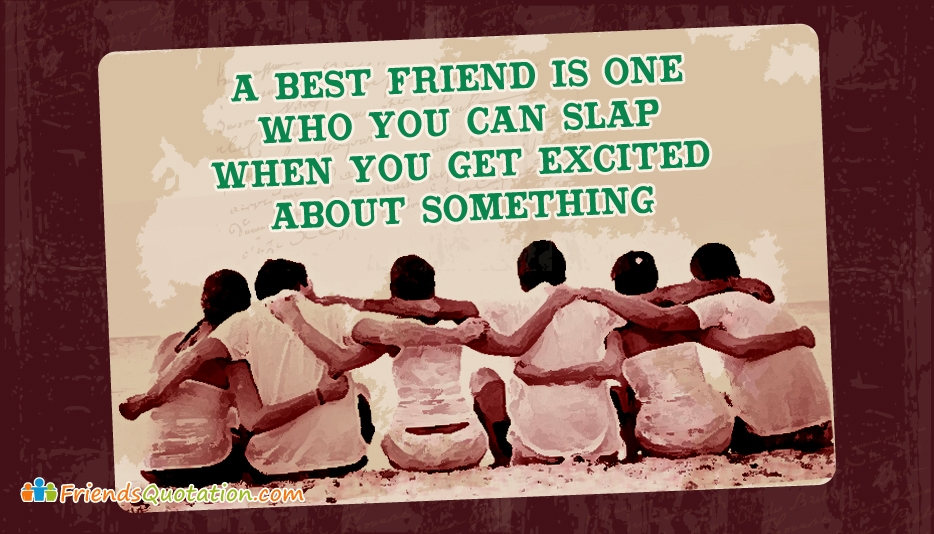 A Best Friend is One Who You Can Slap When You Get Excited About Something - Friends Quotation