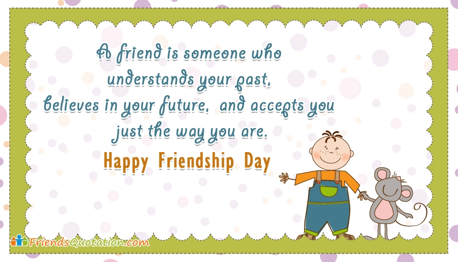 A Friend is Someone who Understands Your Past, Believes in Your Future, and Accepts You Just the Way You Are. Happy Friendship Day