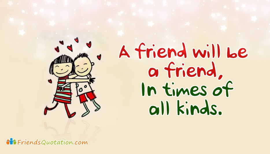 A Friend will be a Friend. In Times of all Kinds - Best Friends Quotes for Friends