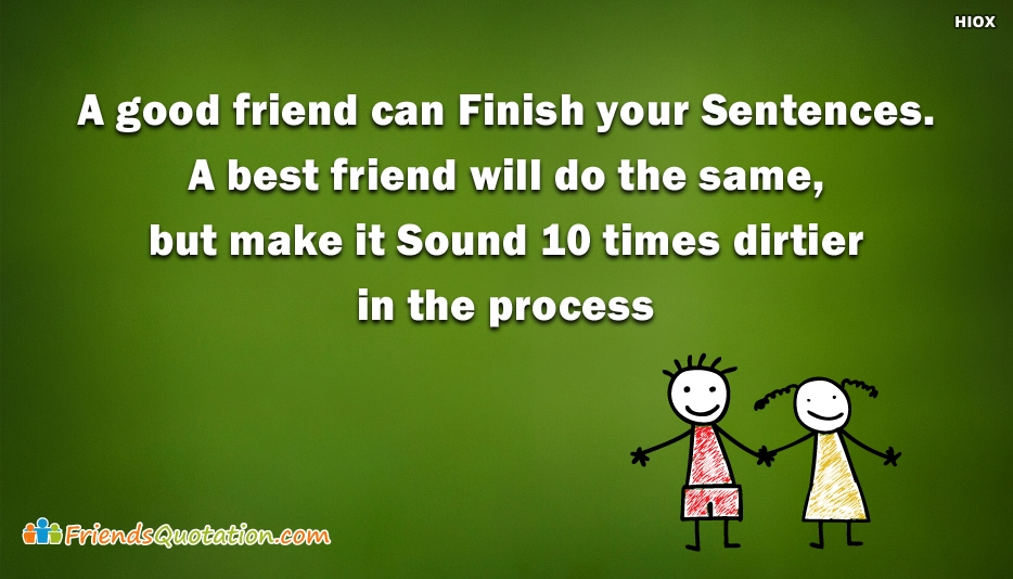 A Good Friend Can Finish Your Sentences. A Best Friend Will Do The Same, But Make It Sound 10 Times Dirtier In The Process - Best Friends Quotes for Whatsapp Status