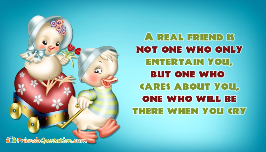 A Real Friend Is Not One Who Only Entertain You, But One Who Cares About You, One Who Will Be There When You Cry - Best Friends Quotes for Real Friends