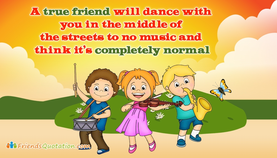 A True Friend will Dance with You in the Middle of the Streets to No Music and Think It