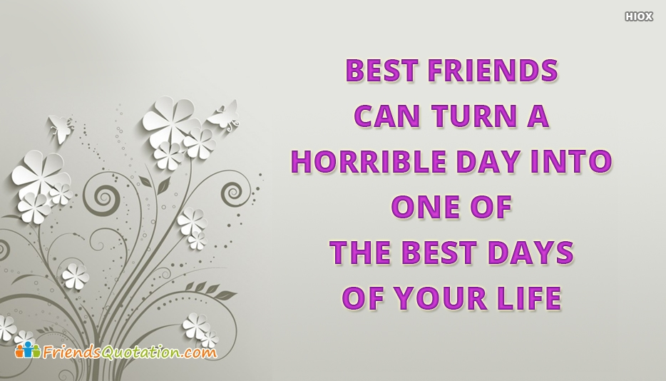 Best Friends Can Turn A Horrible Day, Into One Of The Best Days Of Your Life - Best Friends Quotes for College Friends