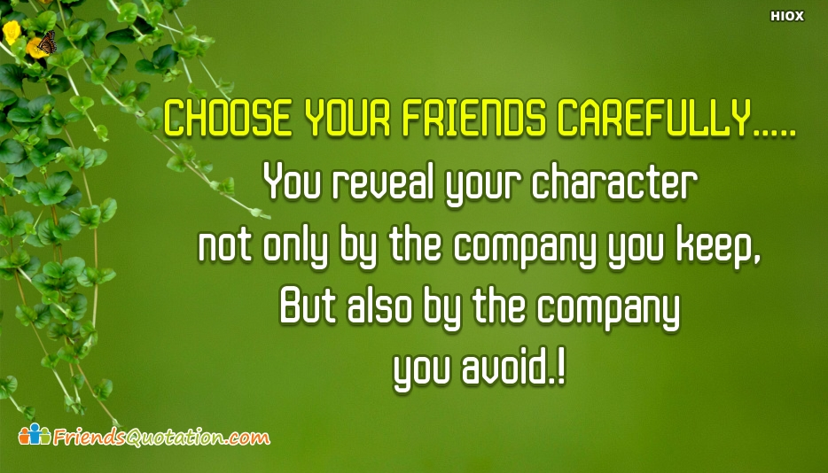 Choose Your Friends Carefully..... You Reveal Your Character Not Only By The Company You Keep, But Also By The Company You Avoid - Best Friends Quotes and Proverbs