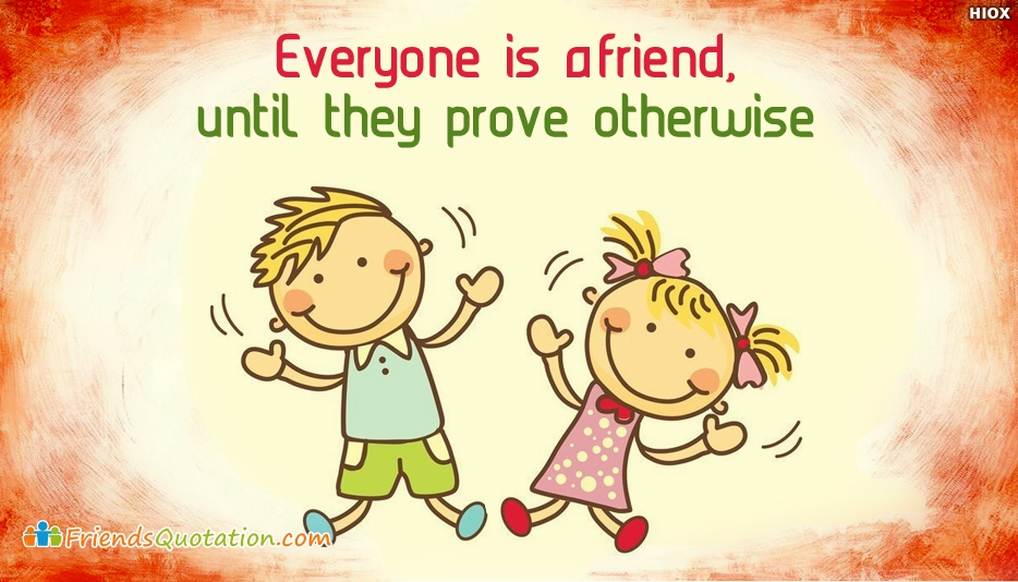 Everyone is A Friend, Until They Prove Otherwise - Best Friends Quotes for Friend