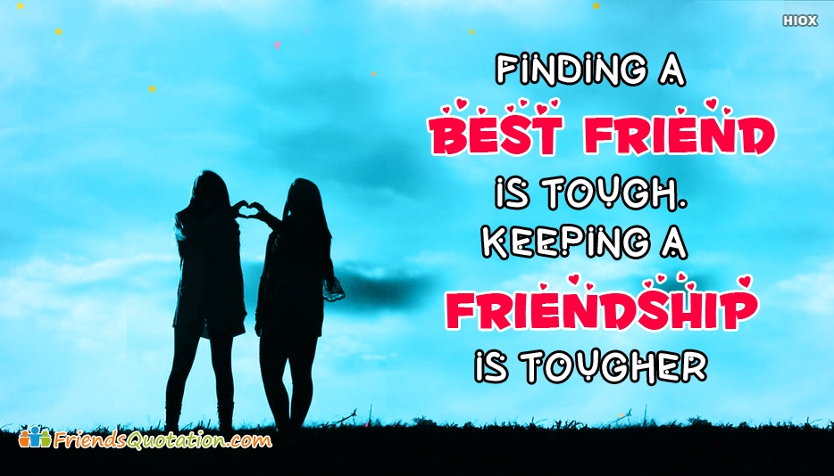 Finding A Best Friend is Tough, Keeping The Friendship is Tougher - Best Friends Caption