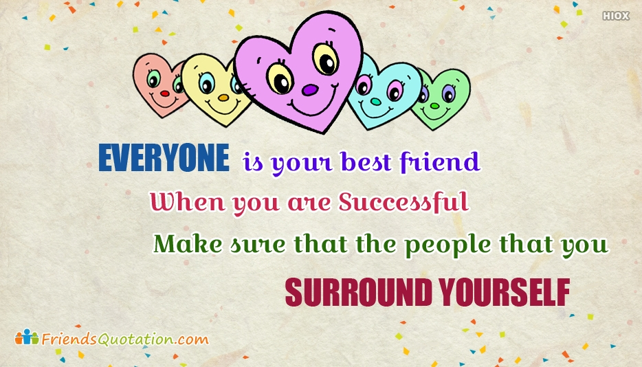 Friends Quotation | Everyone is Your Best Friend When You Are Successful. Make Sure That The People That You Surround Yourself With Are Also The People That You Are Not Afraid Of Failing With