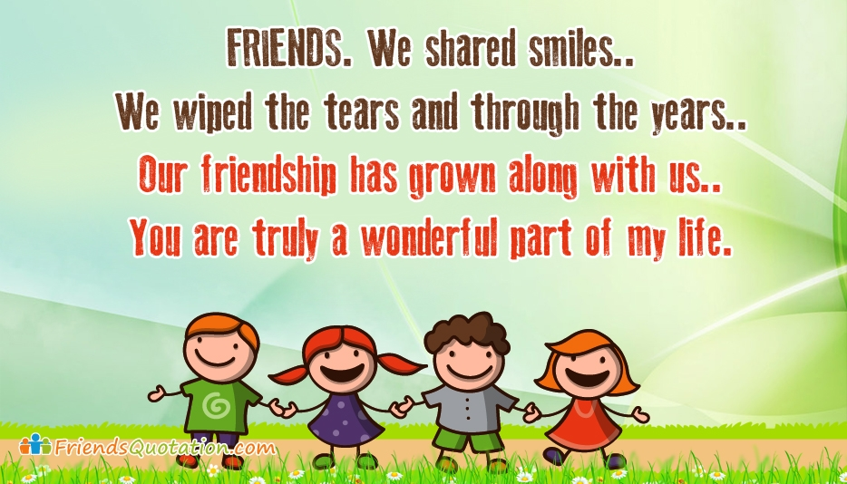Friends, We Shared Smiles. We Wiped the Tears and through the Year. Our Friendship has Grown Along with Us. You are Truly a Wonderful Part of My Life - Best Friends Quotes for Besties