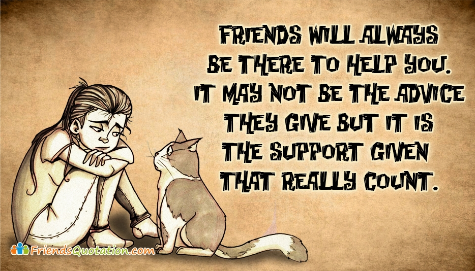 Friends will always be there to Help You. It may not be the advice they give but it is the support given that really count - Best Friends Quotes for Friends
