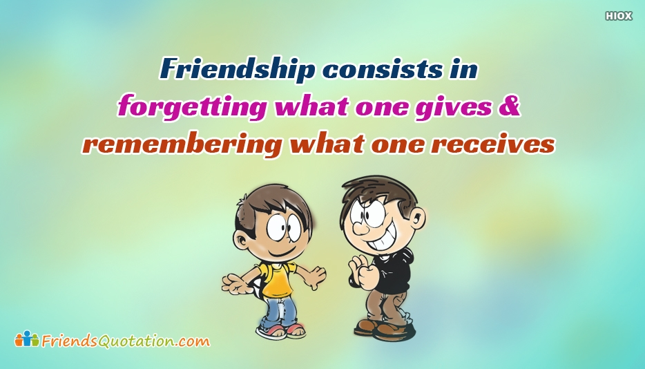 Friendship Consists In Forgetting What One Gives and Remembering What One Receives - Best Friends Caption
