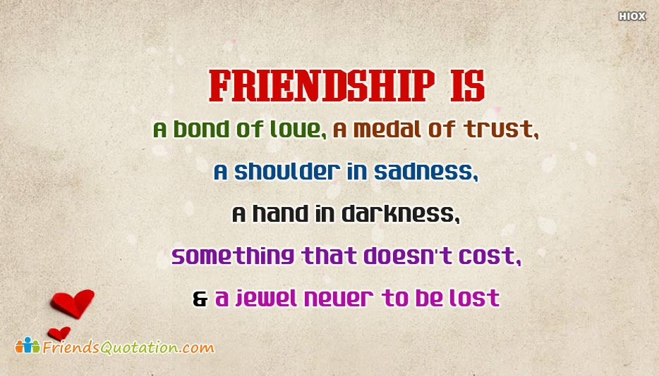 Friendship Is: A Bond Of Love, A Medal Of Trust, A Shoulder In Sadness, A Hand In Darkness, Something That Doesnt Cost, And A Jewel Never To Be Lost - Best Friends Quotes for Friendship