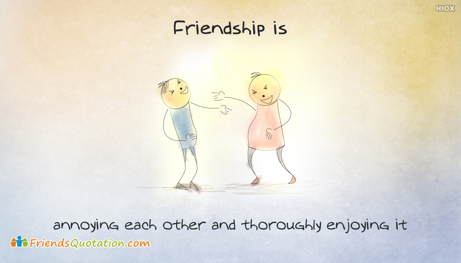 Friendship Is, Annoying Each Other and Thoroughly Enjoying It - Friendship Is Quotes and Sayings
