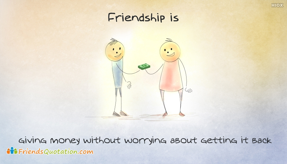 Friendship Is... Giving Money Without Worrying About Getting It Back