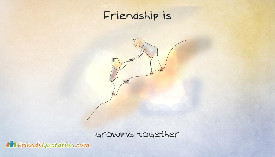 Friendship Is, Growing Together - Friendship Is Quotes and Sayings