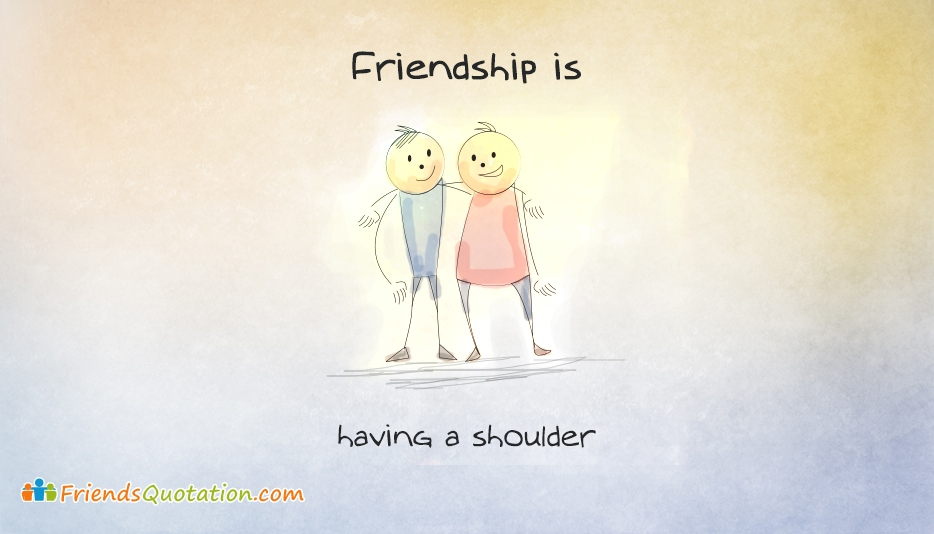 Friendship Is, Having A Shoulder - Friendship is Quotes and Images