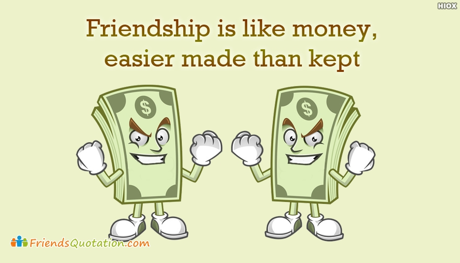 Friendship Is Like Money, Easier Made Than Kept