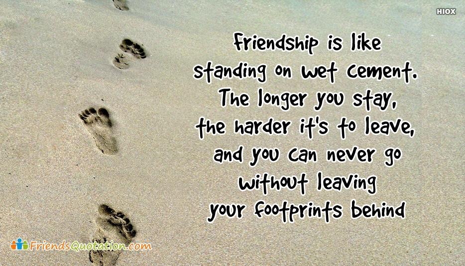 Friendship is Like Standing On Wet Cement. The Longer You Stay, The Harder Its To Leave - Best Friends Quotes for Friendship