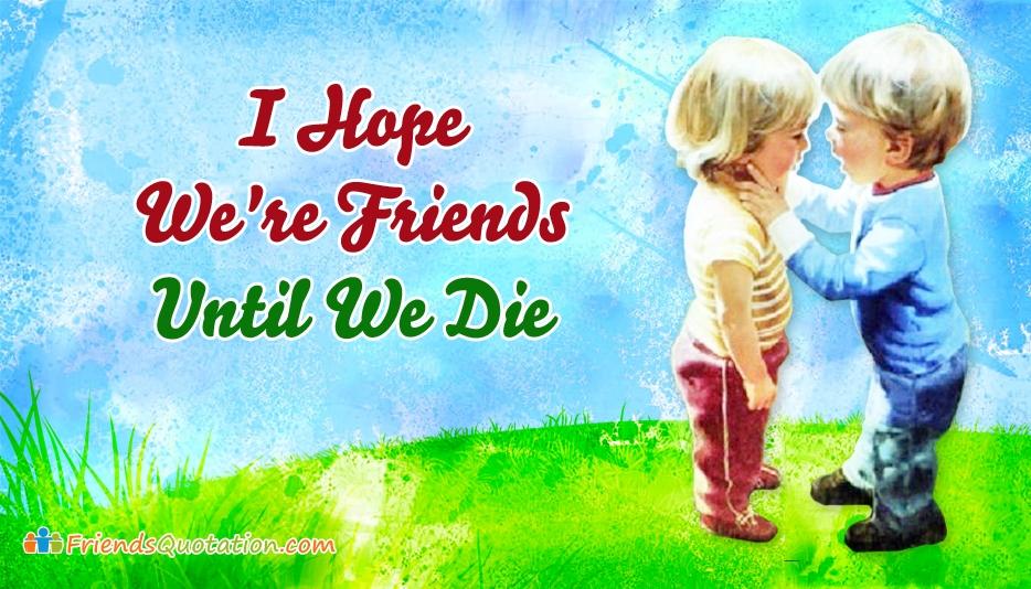 I Hope We're Friends Until We Die @ FriendsQuotation.Com