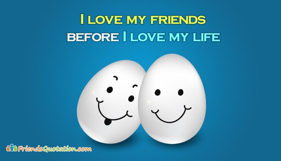 I Love My Friends Before I Love My Life