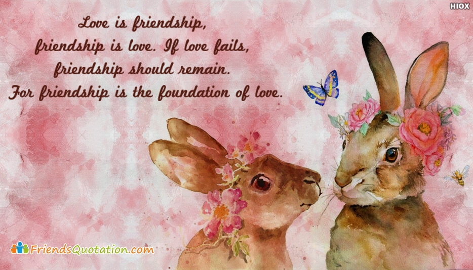 Love is Friendship, Friendship is Love. If Love Fails, Friendship Should Remain. For Friendship is The Foundation Of Love - Best Friends Quotes for Besties