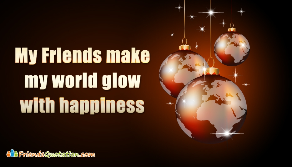 My Friends Make My World Glow With Happiness - Best Friends Quotes for Friends