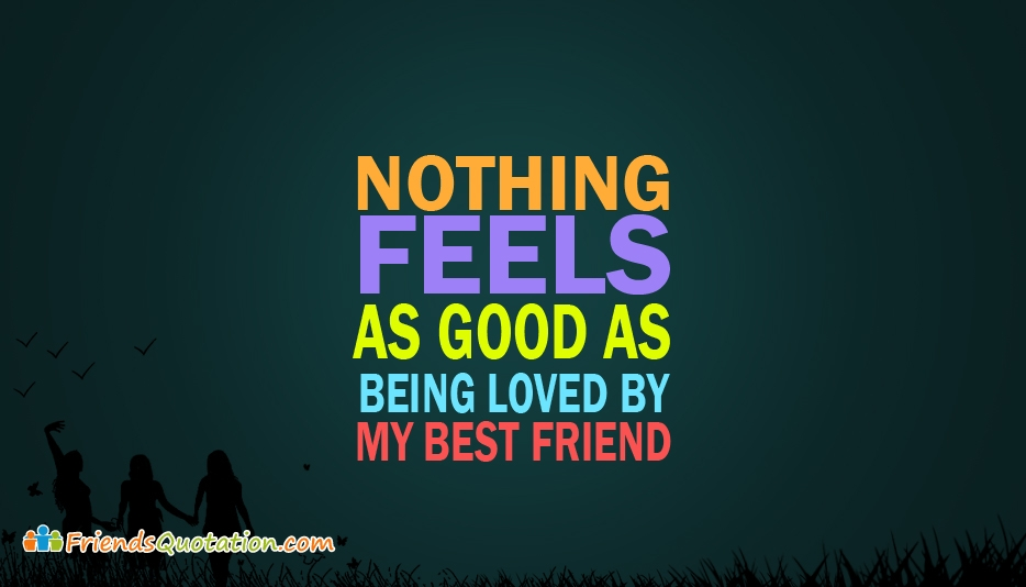 Nothing Feels As Good As Being Loved By My Best Friend  - Best Friends Quotes for Best Friends