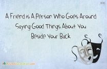 A Friend Is A Person Who Goes Around Saying Good Things About You