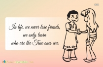 In Life, We Never Lose Friends, We Only Learn Who Are The True Ones Are