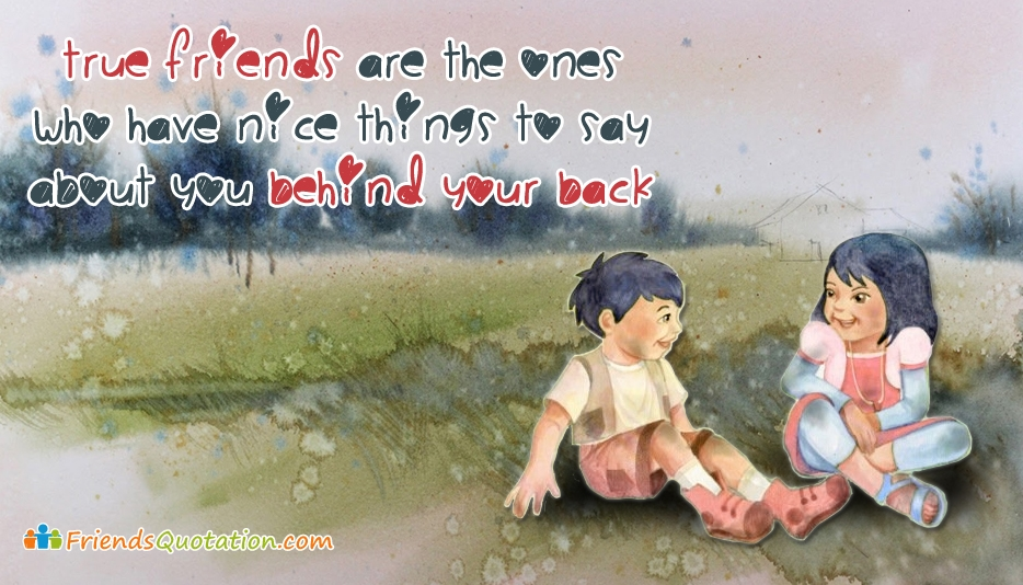 True Friends are the Ones Who Have Nice Things to Say About You Behind Your Back  - Friends Quotation