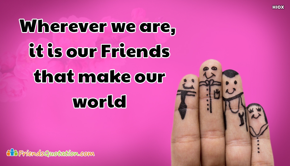 Wherever We Are, It is Our Friends That Make Our World - Best Friends Quotes for Buddies