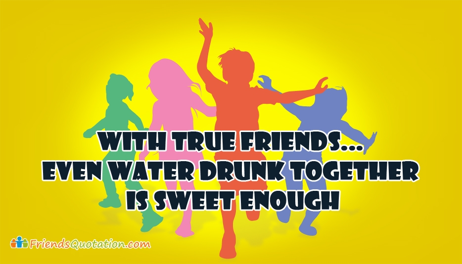 With True Friends... Even Water Drunk Together is Sweet Enough - Best Friends Quotes and Proverbs