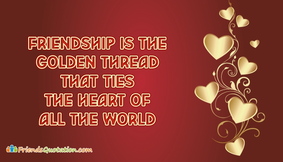 Friendship is the Golden Thread that Ties the Heart of all the World - Best Friends Quotes for Friendship