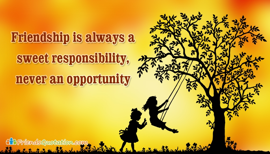 Friendship is always a Sweet Responsibility, Never an Opportunity - Best Friends Quotes for Friendship