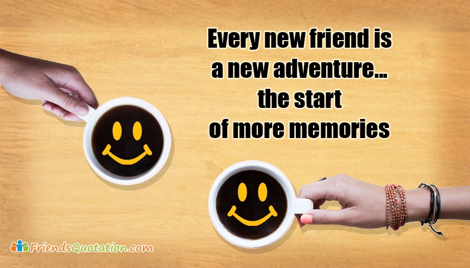 Every New Friend is a New Adventure, The Start of More Memories - True Best Friends Quotes for Facebook