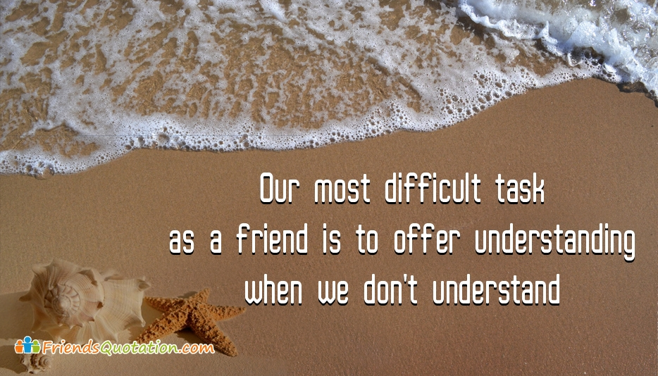 Our Most Difficult Task as a Friend is to Offer Understanding When We Don