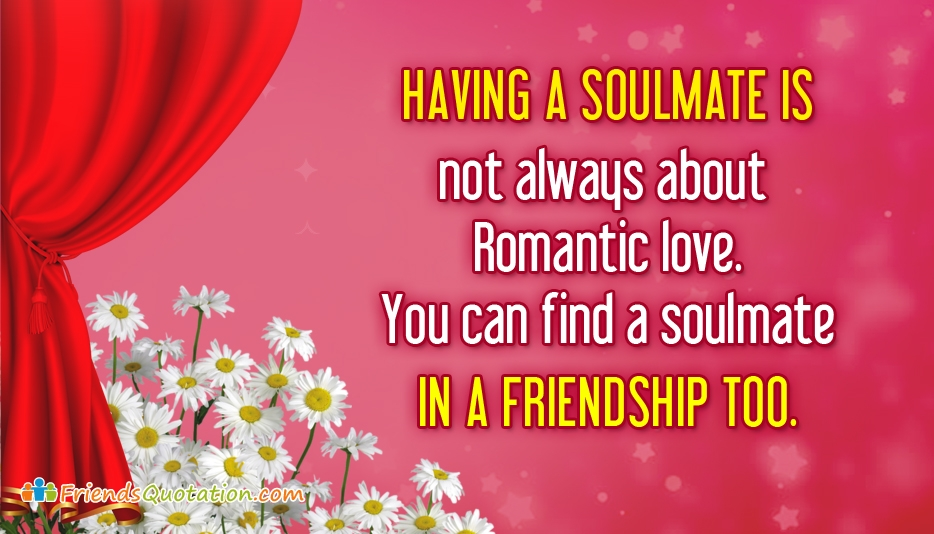 Having a Soulmate is Not Always About Romantic Love. You Can Find a Soulmate in a Friendship Too - True Best Friends Quotes
