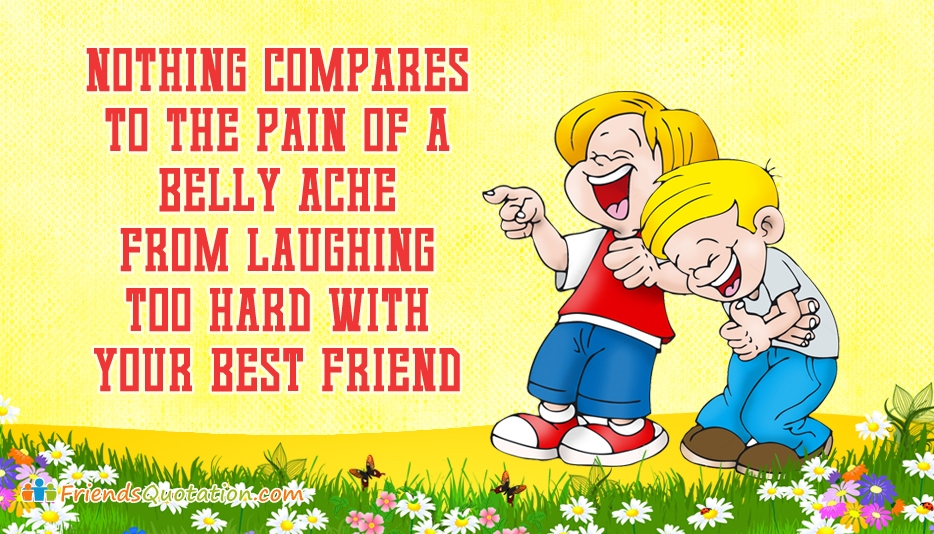 Nothing Compares to the Pain of a Belly Ache from Laughing Too Hard with Your Best Friend - Friends Quotation