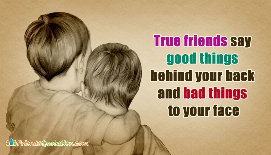 True Friends Say Good Things Behind Your Back and Bad Things to Your Face - Friends Quotation