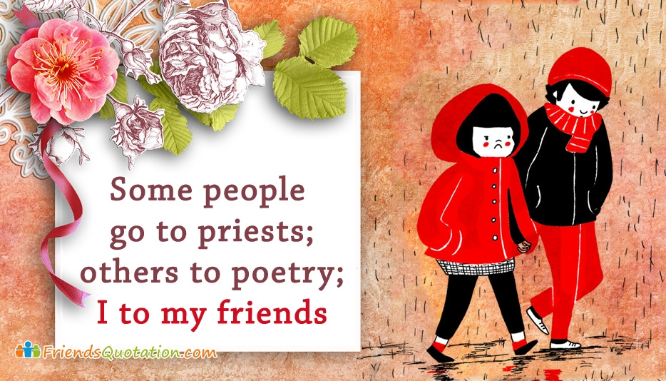Some People Go to Priests; Others to Poetry; I to My Friends.